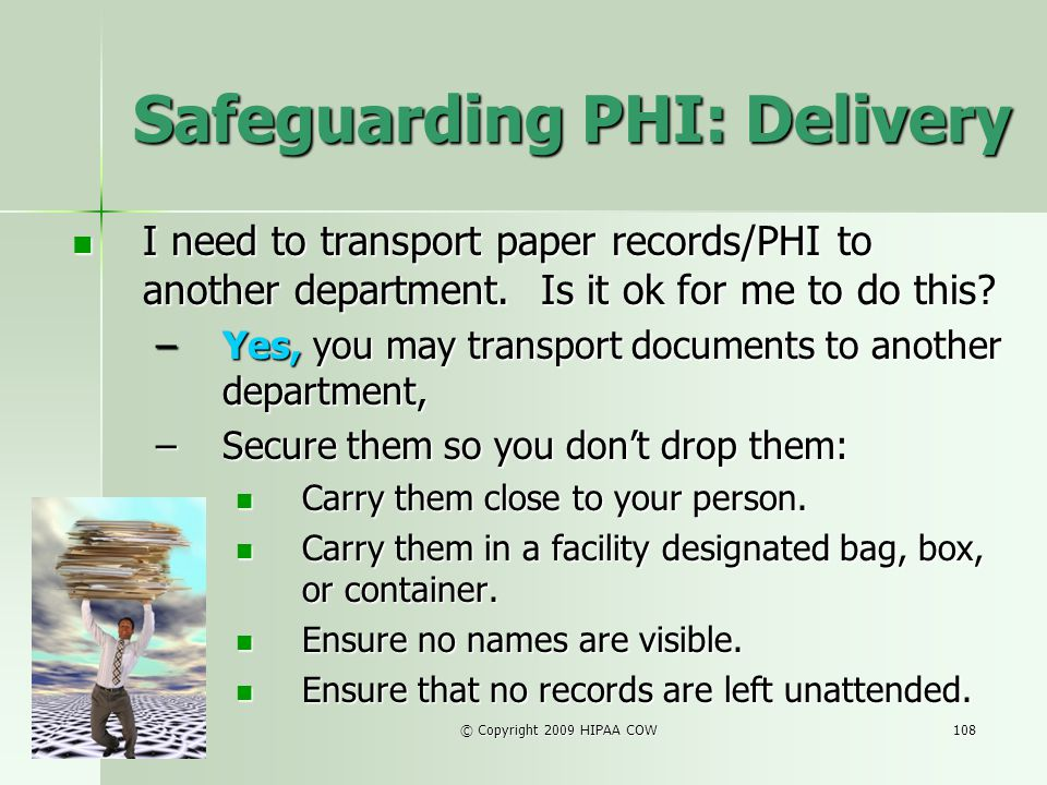 © Copyright 2009 HIPAA COW108 Safeguarding PHI: Delivery I need to transport paper records/PHI to another department. Is it ok for me to do this? I ne
