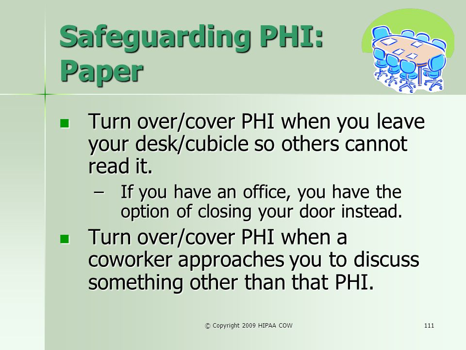 © Copyright 2009 HIPAA COW111 Safeguarding PHI: Paper Turn over/cover PHI when you leave your desk/cubicle so others cannot read it. Turn over/cover P