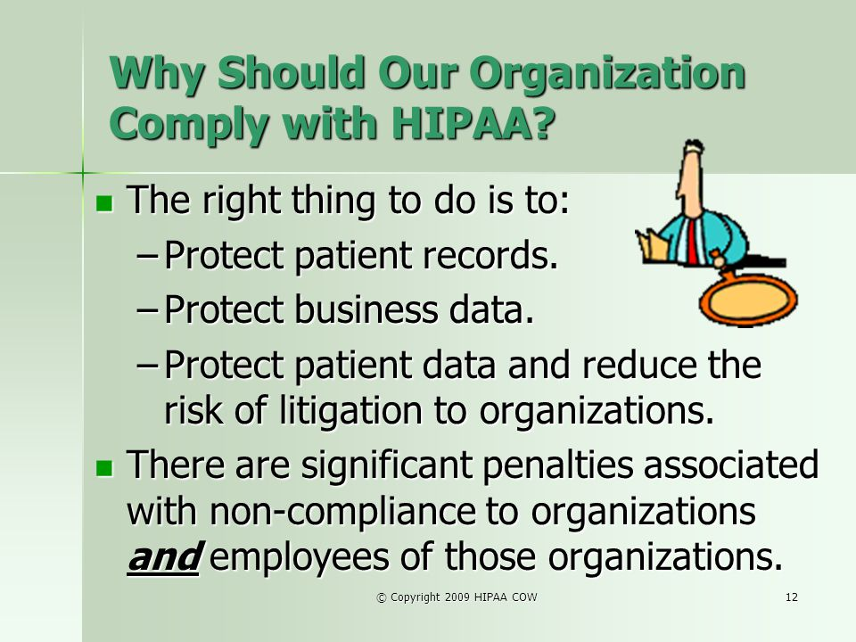 © Copyright 2009 HIPAA COW12 Why Should Our Organization Comply with HIPAA? The right thing to do is to: The right thing to do is to: –Protect patient