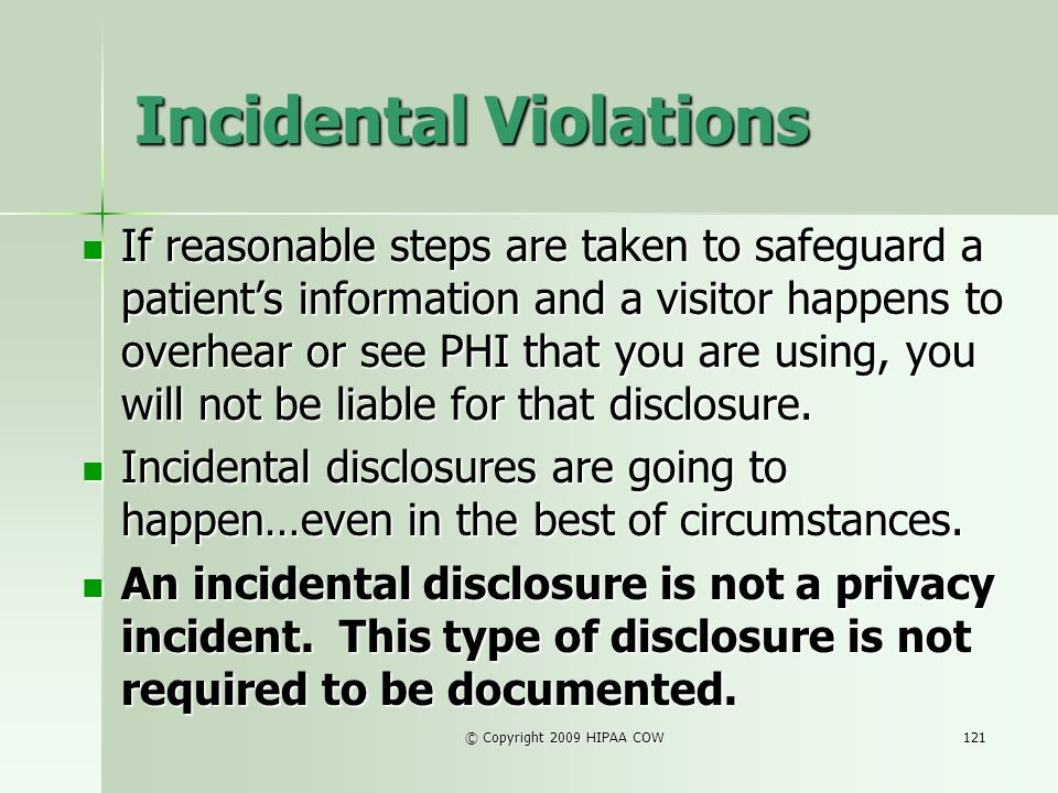 © Copyright 2009 HIPAA COW121 Incidental Violations If reasonable steps are taken to safeguard a patients information and a visitor happens to overhea