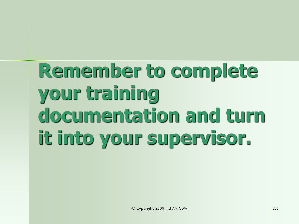 © Copyright 2009 HIPAA COW130 Remember to complete your training documentation and turn it into your supervisor.