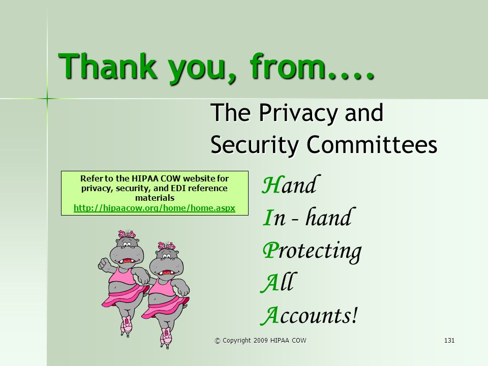 © Copyright 2009 HIPAA COW131 Thank you, from.... The Privacy and Security Committees Hand In - hand Protecting All Accounts! Refer to the HIPAA COW w