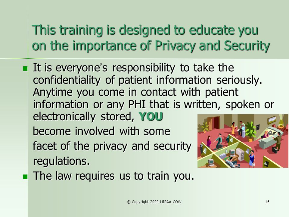 © Copyright 2009 HIPAA COW16 This training is designed to educate you on the importance of Privacy and Security It is everyone s responsibility to tak