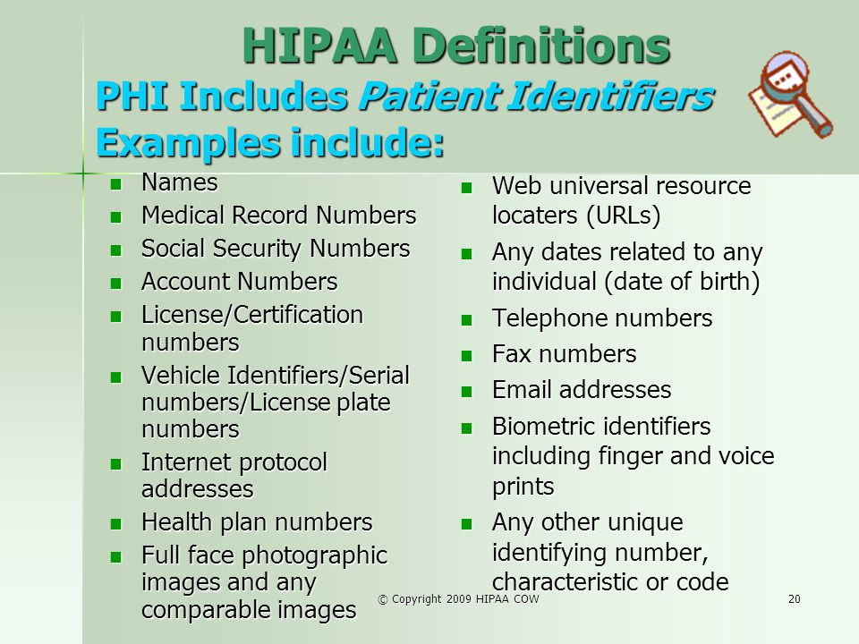 © Copyright 2009 HIPAA COW20 PHI Includes Patient Identifiers Examples include: Names Names Medical Record Numbers Medical Record Numbers Social Secur