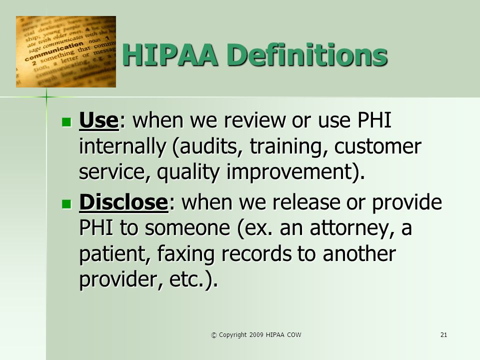 © Copyright 2009 HIPAA COW21 HIPAA Definitions Use: when we review or use PHI internally (audits, training, customer service, quality improvement). Us