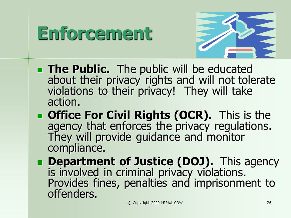 © Copyright 2009 HIPAA COW26 Enforcement The Public. The public will be educated about their privacy rights and will not tolerate violations to their