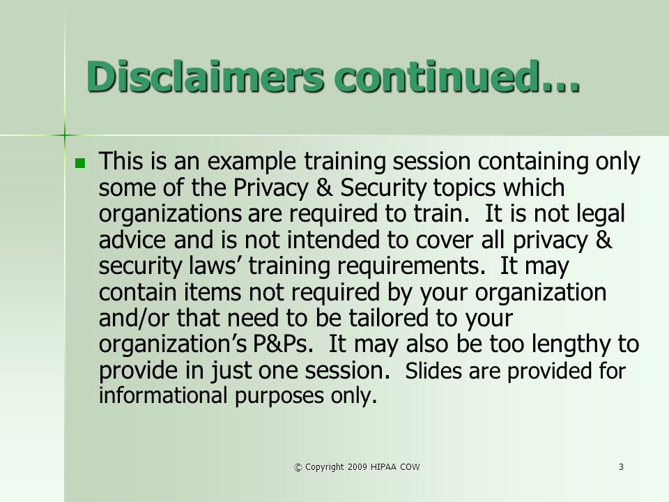 © Copyright 2009 HIPAA COW3 Disclaimers continued… This is an example training session containing only some of the Privacy & Security topics which org