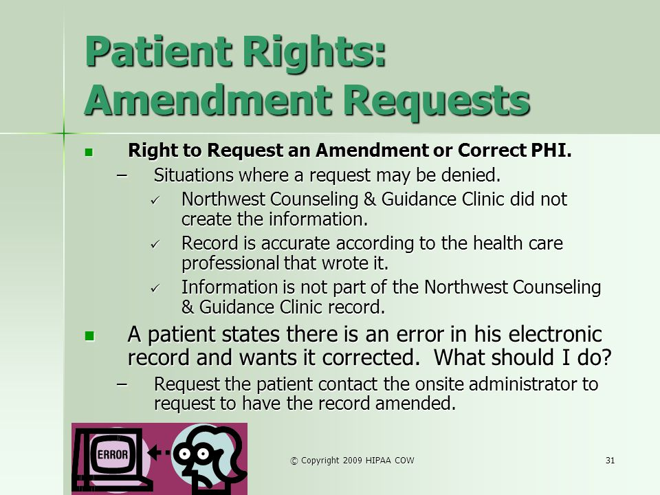 © Copyright 2009 HIPAA COW31 Patient Rights: Amendment Requests Right to Request an Amendment or Correct PHI. Right to Request an Amendment or Correct