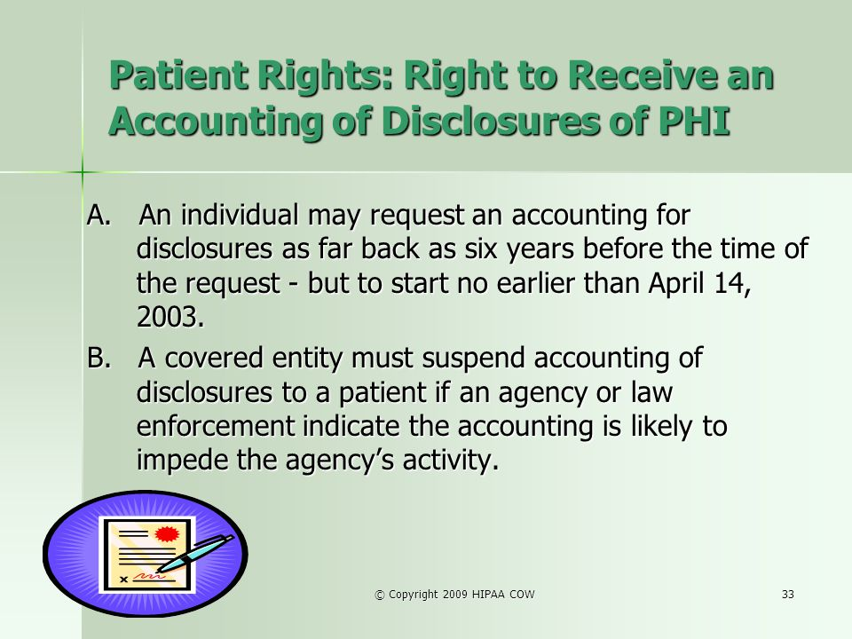 © Copyright 2009 HIPAA COW33 Patient Rights: Right to Receive an Accounting of Disclosures of PHI A. An individual may request an accounting for discl