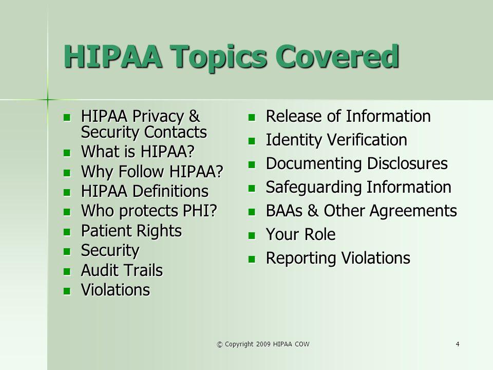 © Copyright 2009 HIPAA COW4 HIPAA Topics Covered HIPAA Privacy & Security Contacts HIPAA Privacy & Security Contacts What is HIPAA? What is HIPAA? Why