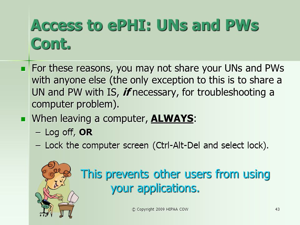 © Copyright 2009 HIPAA COW43 Access to ePHI: UNs and PWs Cont. For these reasons, you may not share your UNs and PWs with anyone else (the only except