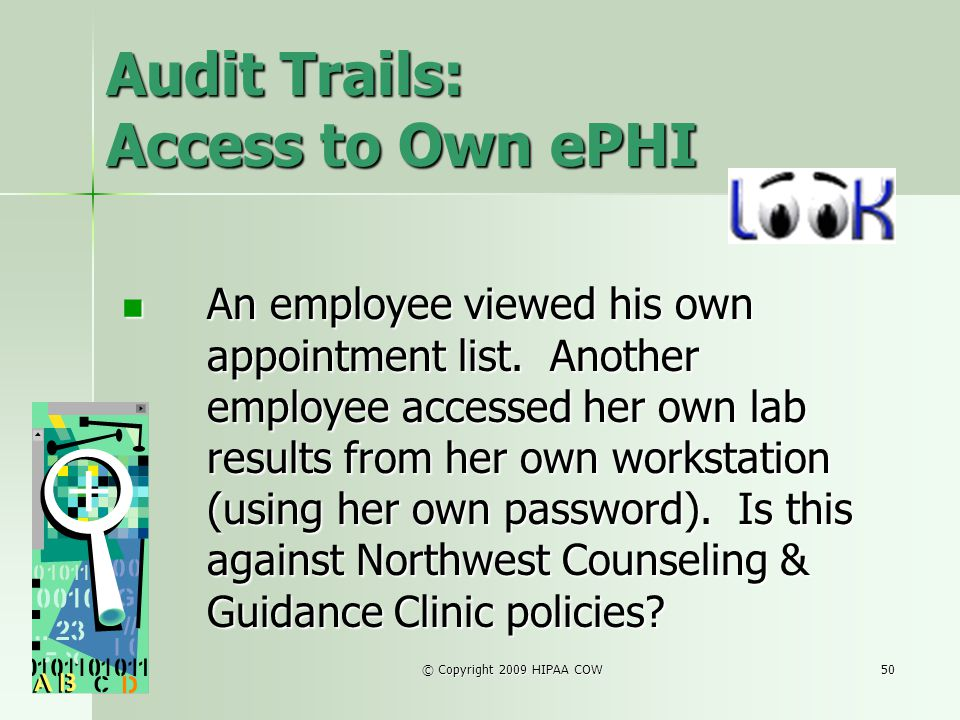© Copyright 2009 HIPAA COW50 Audit Trails: Access to Own ePHI An employee viewed his own appointment list. Another employee accessed her own lab resul