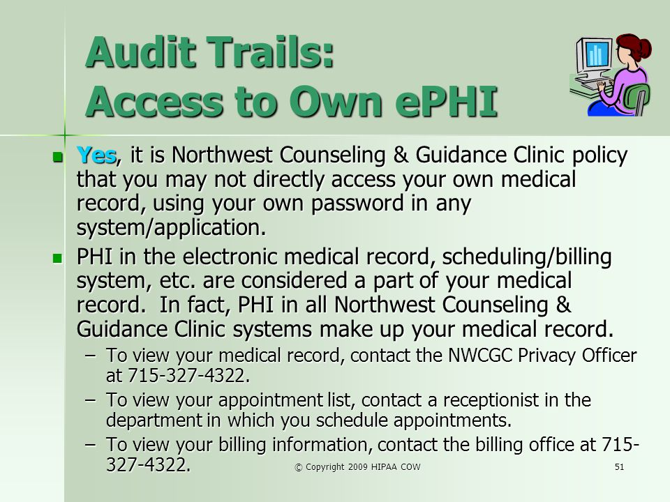 © Copyright 2009 HIPAA COW51 Audit Trails: Access to Own ePHI Yes, it is Northwest Counseling & Guidance Clinic policy that you may not directly acces