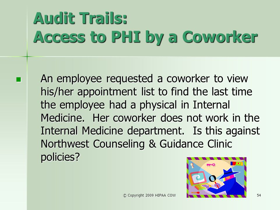 © Copyright 2009 HIPAA COW54 Audit Trails: Access to PHI by a Coworker An employee requested a coworker to view his/her appointment list to find the l