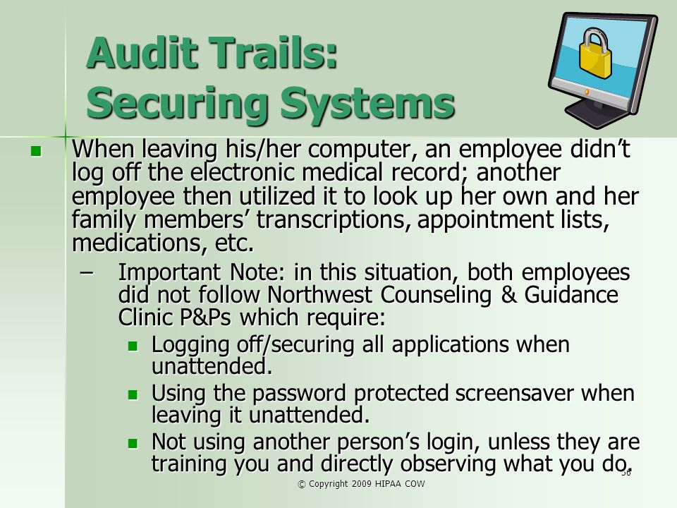 © Copyright 2009 HIPAA COW 56 Audit Trails: Securing Systems When leaving his/her computer, an employee didnt log off the electronic medical record; a