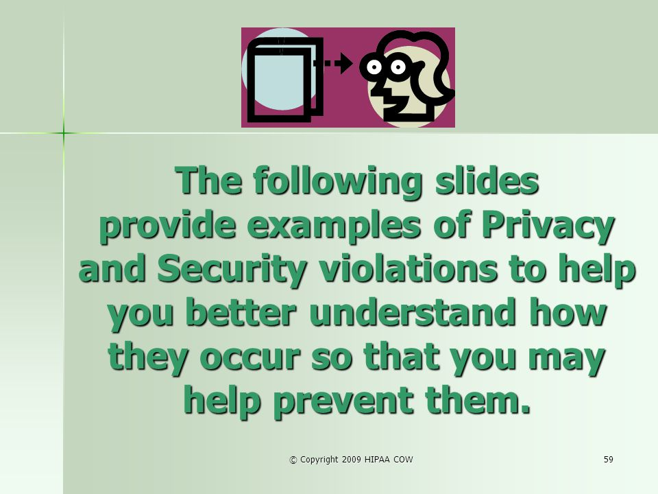 © Copyright 2009 HIPAA COW59 The following slides provide examples of Privacy and Security violations to help you better understand how they occur so