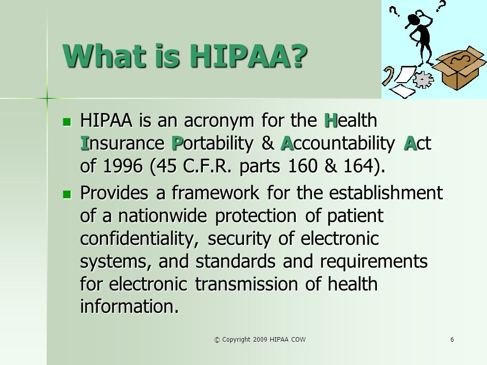 © Copyright 2009 HIPAA COW6 What is HIPAA? HIPAA is an acronym for the Health Insurance Portability & Accountability Act of 1996 (45 C.F.R. parts 160