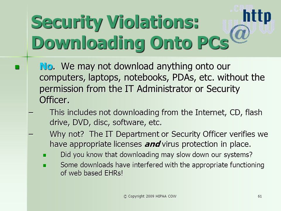 © Copyright 2009 HIPAA COW61 Security Violations: Downloading Onto PCs No. We may not download anything onto our computers, laptops, notebooks, PDAs,