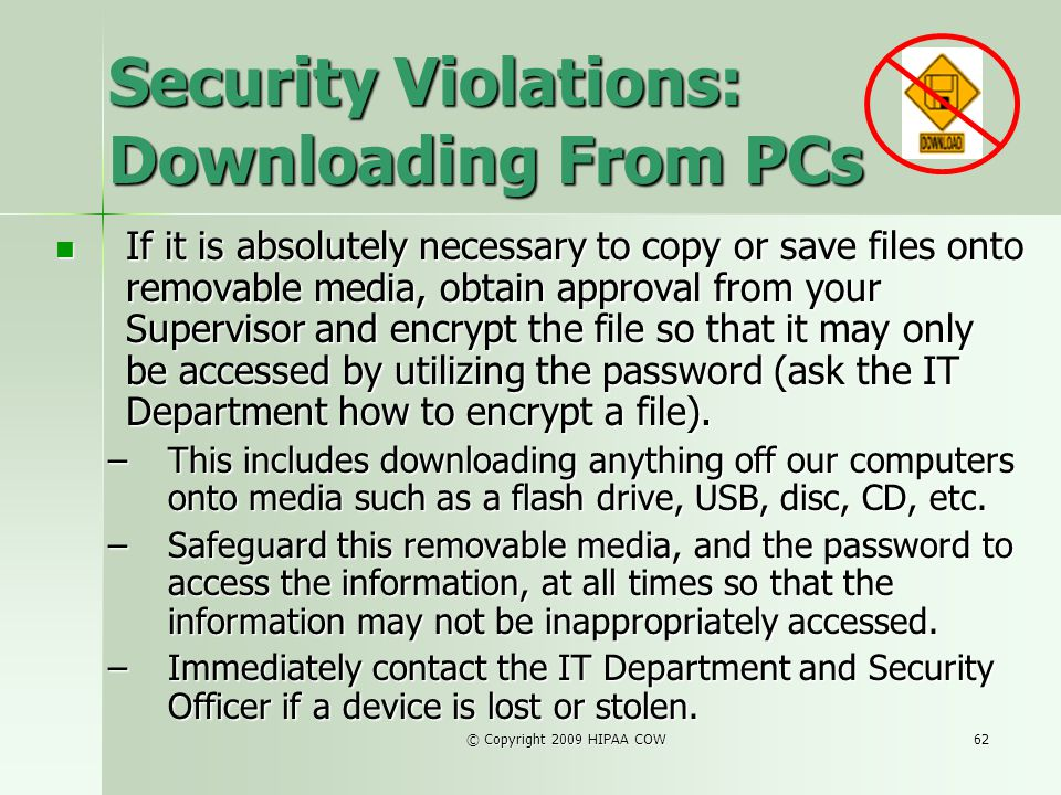 © Copyright 2009 HIPAA COW62 Security Violations: Downloading From PCs If it is absolutely necessary to copy or save files onto removable media, obtai