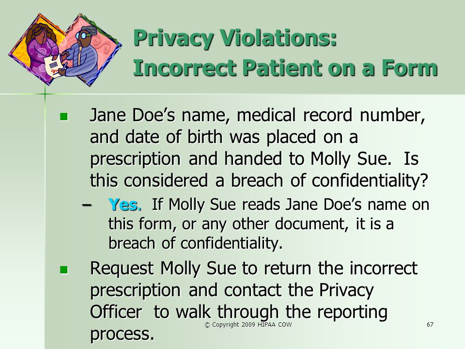 © Copyright 2009 HIPAA COW67 Privacy Violations: Incorrect Patient on a Form Jane Does name, medical record number, and date of birth was placed on a