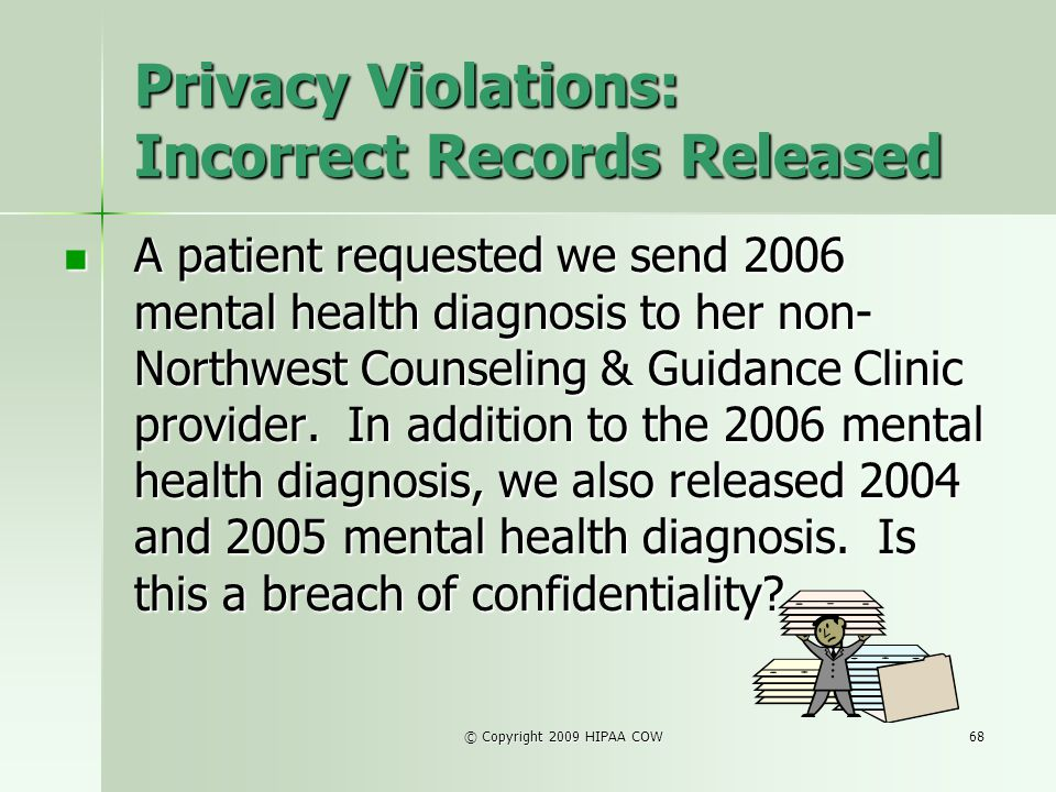 © Copyright 2009 HIPAA COW68 Privacy Violations: Incorrect Records Released A patient requested we send 2006 mental health diagnosis to her non- North