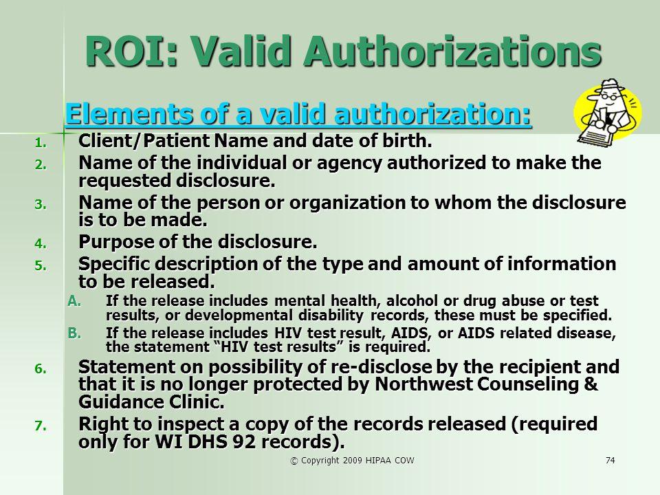 © Copyright 2009 HIPAA COW74 ROI: Valid Authorizations Elements of a valid authorization: Elements of a valid authorization: 1. Client/Patient Name an