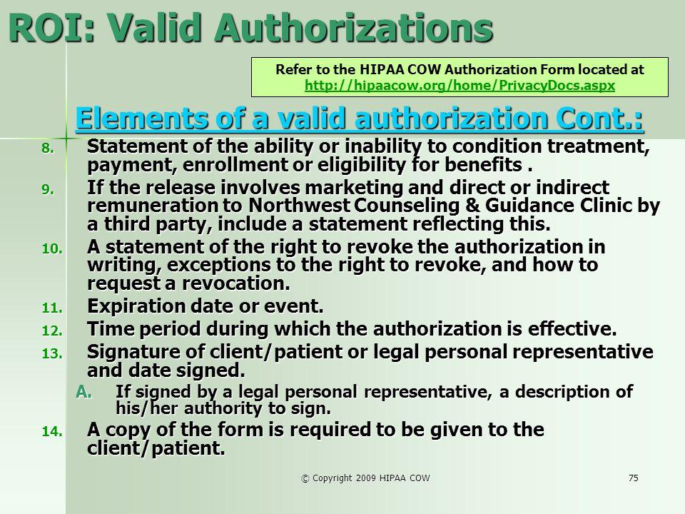 © Copyright 2009 HIPAA COW75 ROI: Valid Authorizations Elements of a valid authorization Cont.: Elements of a valid authorization Cont.: 8. Statement