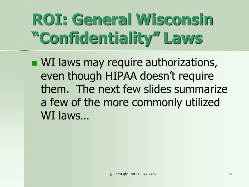 © Copyright 2009 HIPAA COW79 ROI: General Wisconsin Confidentiality Laws WI laws may require authorizations, even though HIPAA doesnt require them. Th