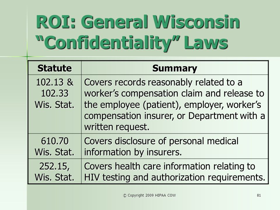 © Copyright 2009 HIPAA COW81 ROI: General Wisconsin Confidentiality Laws StatuteSummary 102.13 & 102.33 Wis. Stat. Covers records reasonably related t