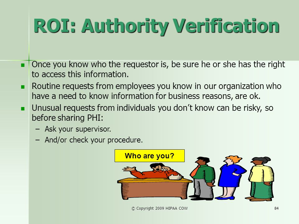 © Copyright 2009 HIPAA COW84 ROI: Authority Verification Who are you? Once you know who the requestor is, be sure he or she has the right to access th