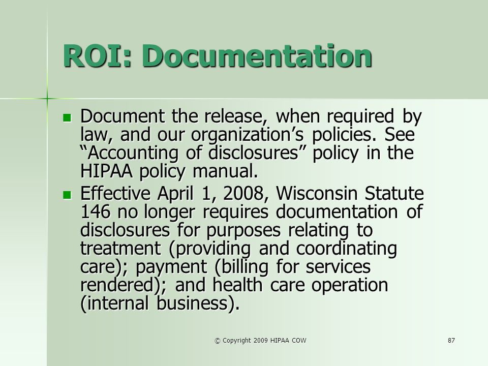 © Copyright 2009 HIPAA COW87 ROI: Documentation Document the release, when required by law, and our organizations policies. See Accounting of disclosu
