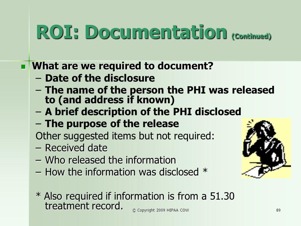 © Copyright 2009 HIPAA COW89 ROI: Documentation (Continued) What are we required to document? What are we required to document? – –Date of the disclos