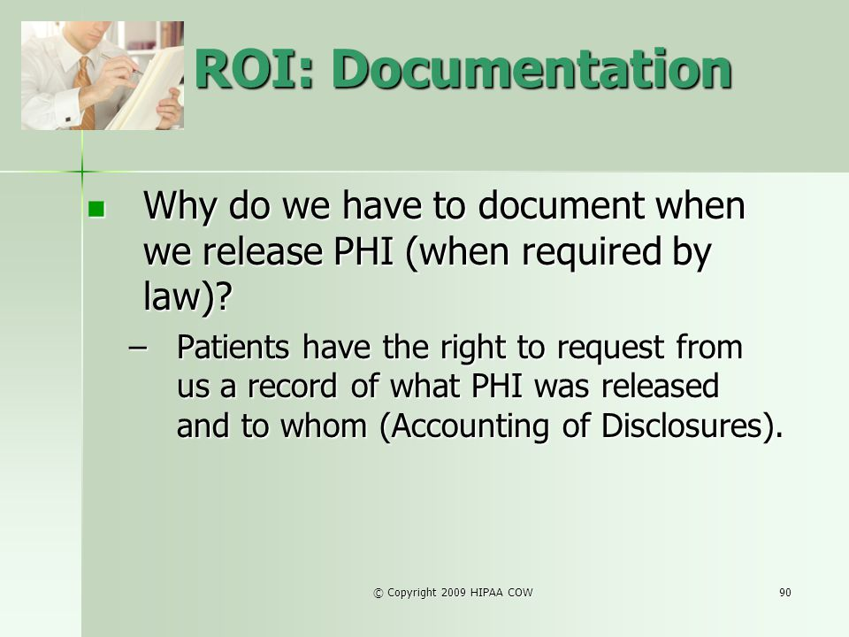 © Copyright 2009 HIPAA COW90 ROI: Documentation Why do we have to document when we release PHI (when required by law)? Why do we have to document when