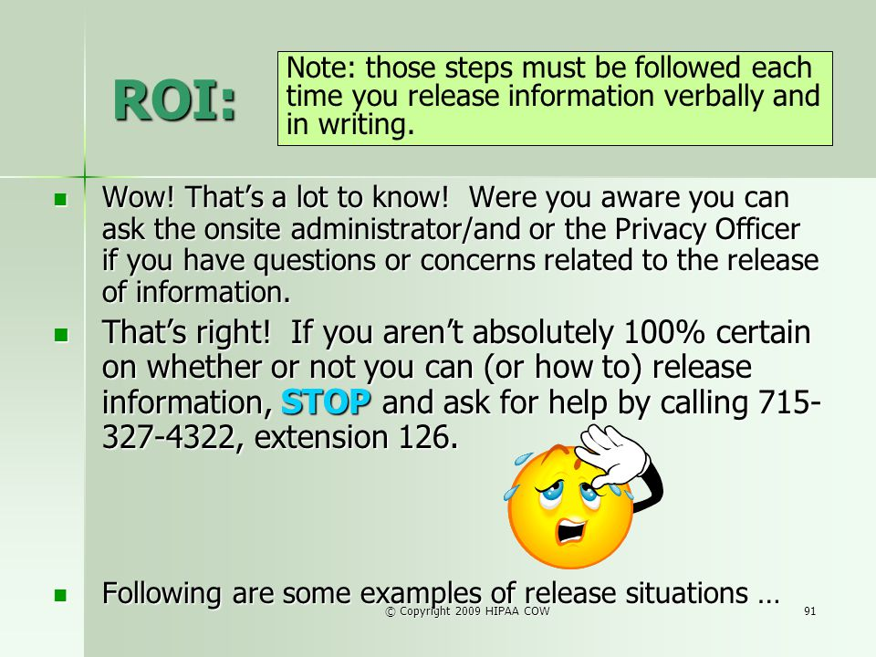 © Copyright 2009 HIPAA COW91 ROI: Wow! Thats a lot to know! Were you aware you can ask the onsite administrator/and or the Privacy Officer if you have