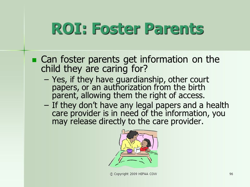 © Copyright 2009 HIPAA COW96 ROI: Foster Parents Can foster parents get information on the child they are caring for? – –Yes, if they have guardianshi