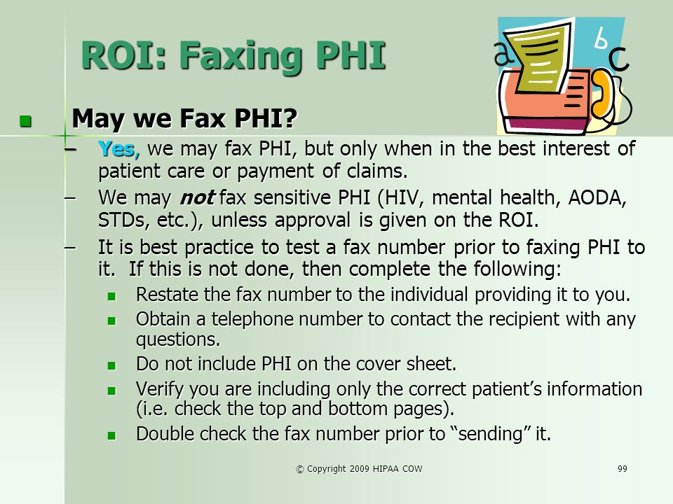 © Copyright 2009 HIPAA COW99 ROI: Faxing PHI May we Fax PHI? May we Fax PHI? –Yes, we may fax PHI, but only when in the best interest of patient care