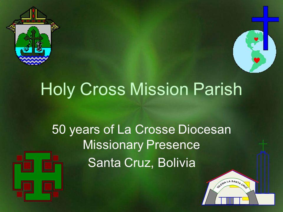 Holy Cross Mission Parish 50 years of La Crosse Diocesan Missionary Presence Santa Cruz, Bolivia