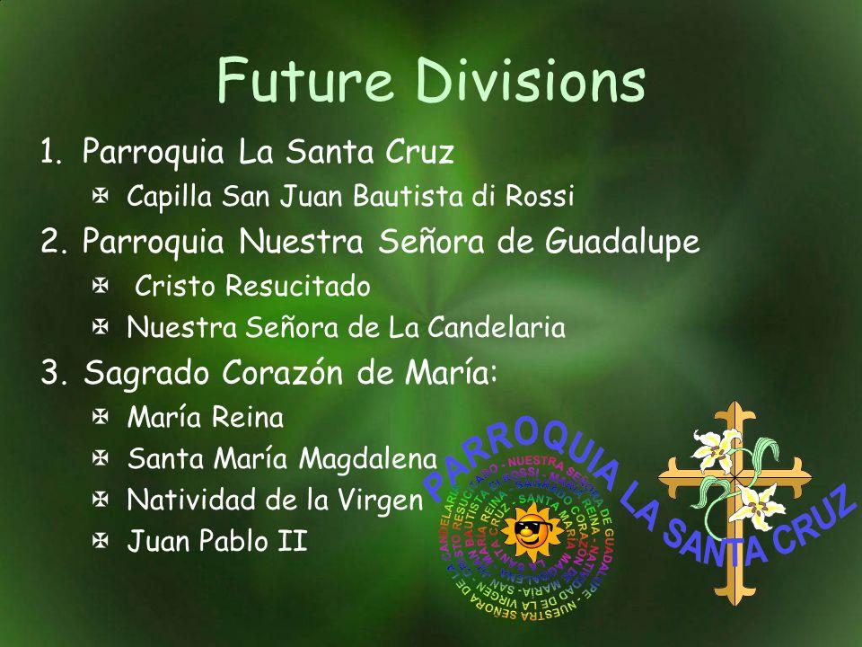Future Divisions 1.Parroquia La Santa Cruz Capilla San Juan Bautista di Rossi 2.Parroquia Nuestra Señora de Guadalupe Cristo Resucitado Nuestra Señora