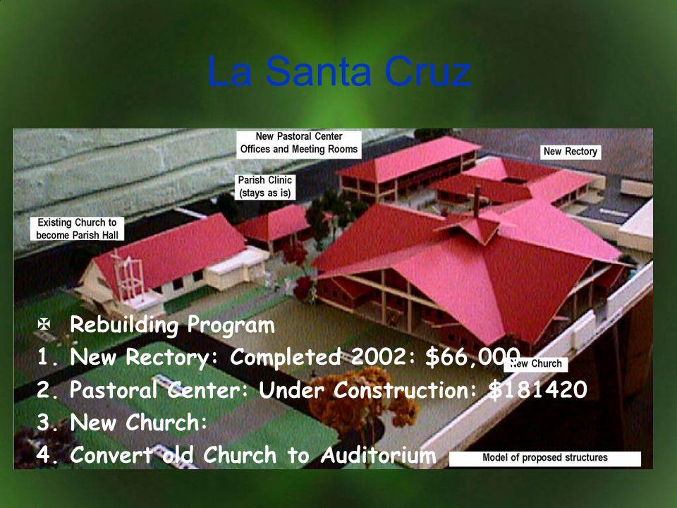 La Santa Cruz Rebuilding Program 1.New Rectory: Completed 2002: $66,000 2.Pastoral Center: Under Construction: $181420 3.New Church: 4.Convert old Chu