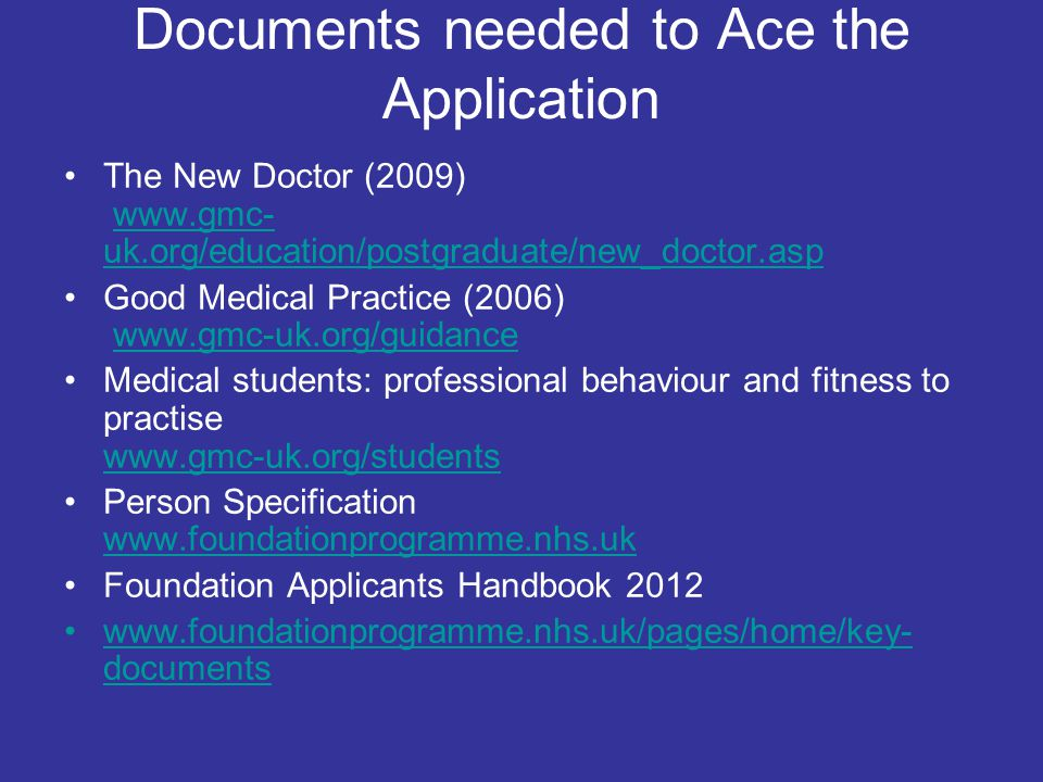 Documents needed to Ace the Application The New Doctor (2009) www.gmc- uk.org/education/postgraduate/new_doctor.aspwww.gmc- uk.org/education/postgradu