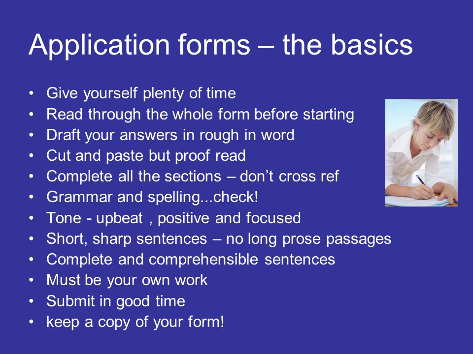 Application forms – the basics Give yourself plenty of time Read through the whole form before starting Draft your answers in rough in word Cut and pa