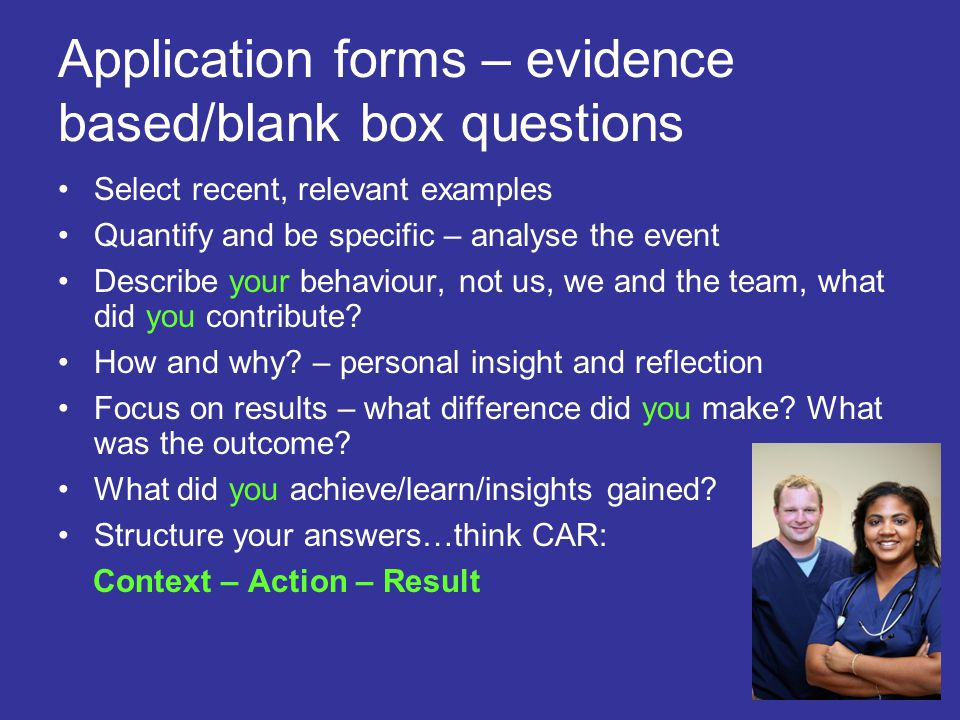 Application forms – evidence based/blank box questions Select recent, relevant examples Quantify and be specific – analyse the event Describe your beh