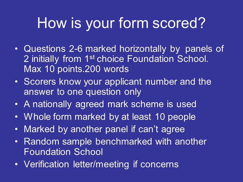 How is your form scored? Questions 2-6 marked horizontally by panels of 2 initially from 1 st choice Foundation School. Max 10 points.200 words Scorer