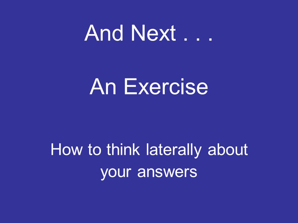 And Next... An Exercise How to think laterally about your answers