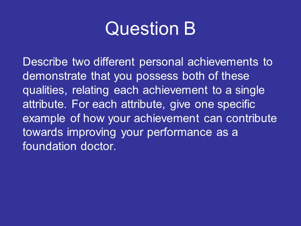Question B Describe two different personal achievements to demonstrate that you possess both of these qualities, relating each achievement to a single