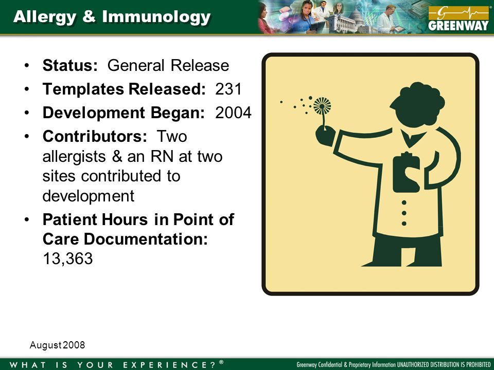 August 2008 Allergy & Immunology Status: General Release Templates Released: 231 Development Began: 2004 Contributors: Two allergists & an RN at two sites contributed to development Patient Hours in Point of Care Documentation: 13,363