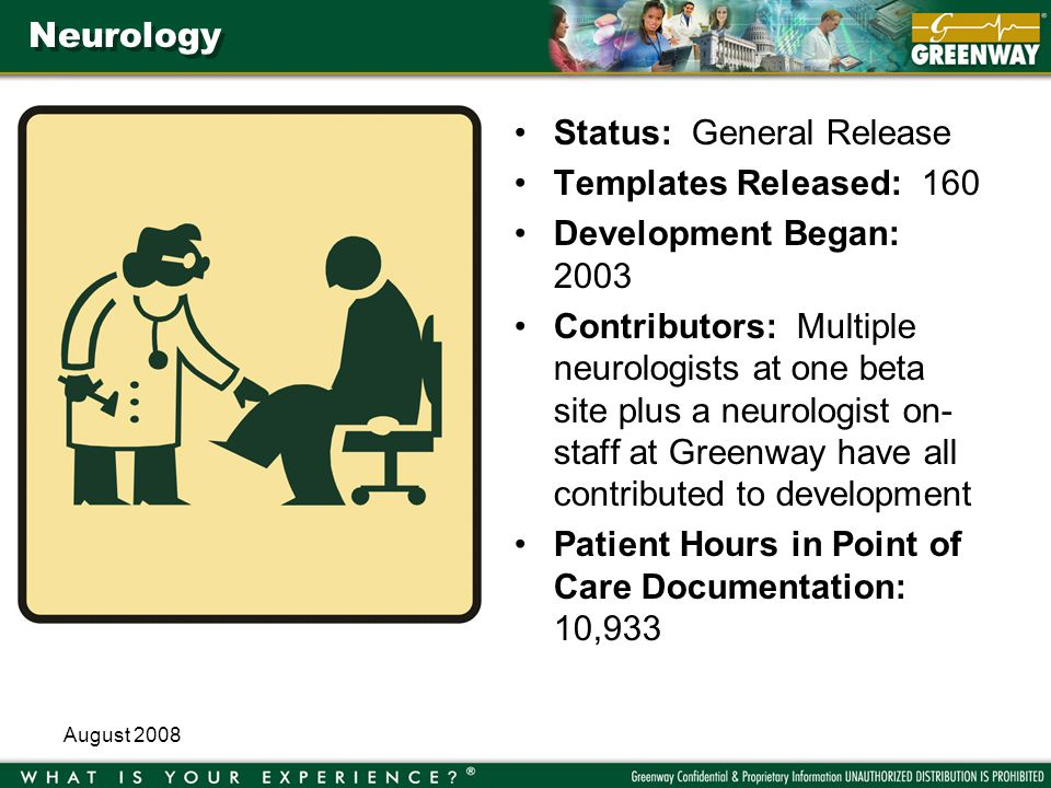 August 2008 Neurology Status: General Release Templates Released: 160 Development Began: 2003 Contributors: Multiple neurologists at one beta site plus a neurologist on- staff at Greenway have all contributed to development Patient Hours in Point of Care Documentation: 10,933