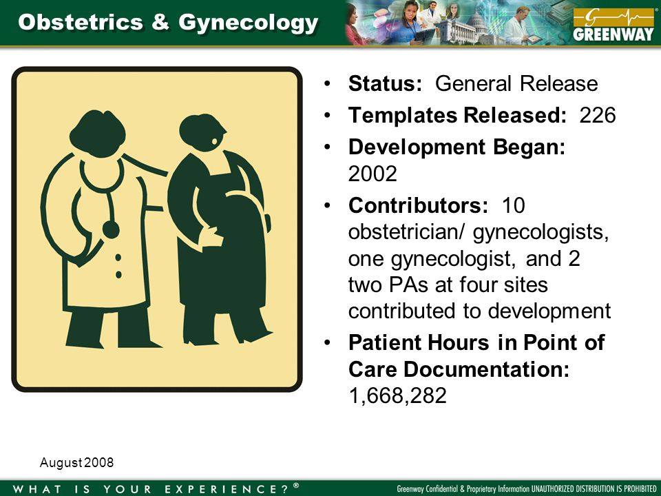 August 2008 Obstetrics & Gynecology Status: General Release Templates Released: 226 Development Began: 2002 Contributors: 10 obstetrician/ gynecologists, one gynecologist, and 2 two PAs at four sites contributed to development Patient Hours in Point of Care Documentation: 1,668,282