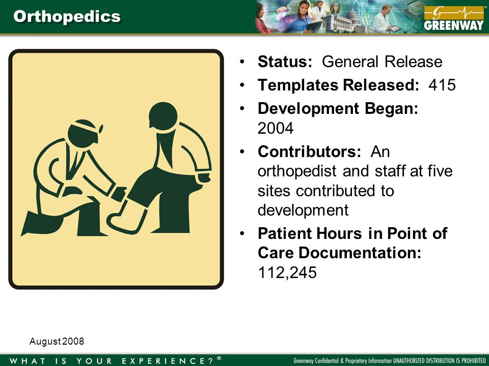 August 2008 Orthopedics Status: General Release Templates Released: 415 Development Began: 2004 Contributors: An orthopedist and staff at five sites contributed to development Patient Hours in Point of Care Documentation: 112,245