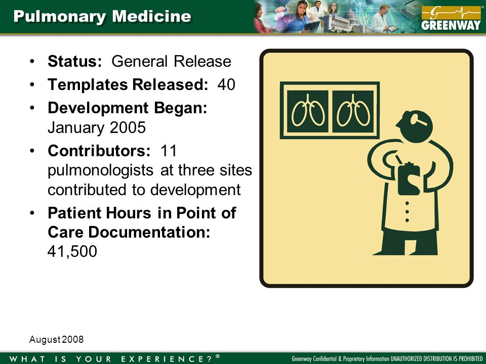August 2008 Pulmonary Medicine Status: General Release Templates Released: 40 Development Began: January 2005 Contributors: 11 pulmonologists at three sites contributed to development Patient Hours in Point of Care Documentation: 41,500